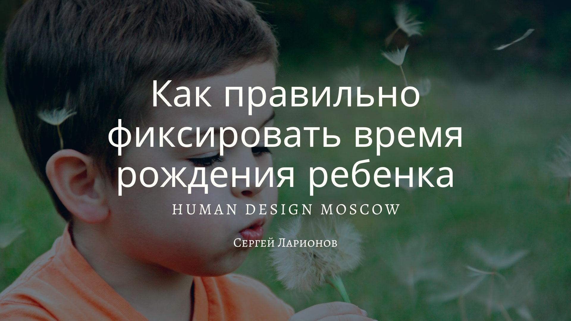 Как правильно фиксировать время рождения ребенка Дизайн Человека Москва